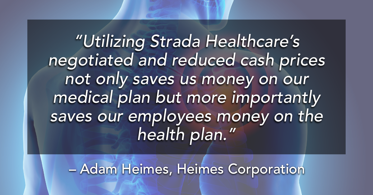 """""""Utilizing Strada Healthcare's negotiated and reduced cash prices not only saves us money on our medical plan but more importantly saves our employees money on the health plan."""""""