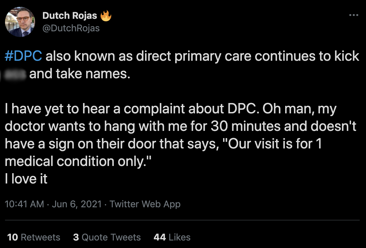 """A tweet from Dutch Rojas: """"DPC also known as direct primary care continues to kick butt and take names. I have yet to hear a complaint about DPC. Oh man, my doctor wants to hang out with me for 30 minutes and doesn't have a sign on their door that says, 'Our visit is for 1 medical condition only.' I love it."""""""